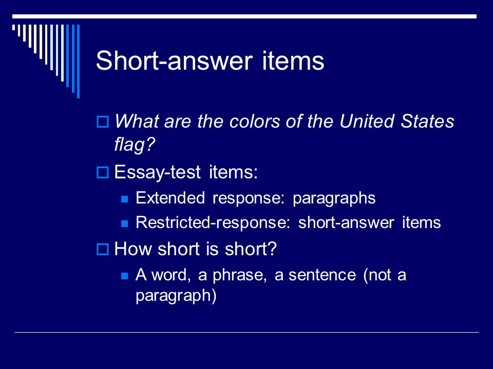 Short-answer items What are the colors of the United States flag? Essay-test items: Extended response: paragraphs Restricted-response: short-answer it