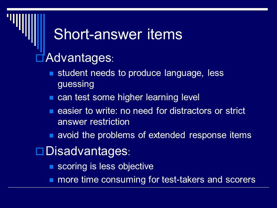 Short-answer items Advantages : student needs to produce language, less guessing can test some higher learning level easier to write: no need for dist