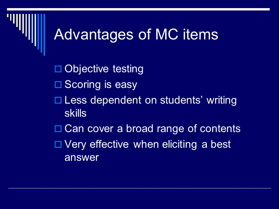 Advantages of MC items Objective testing Scoring is easy Less dependent on students writing skills Can cover a broad range of contents Very effective