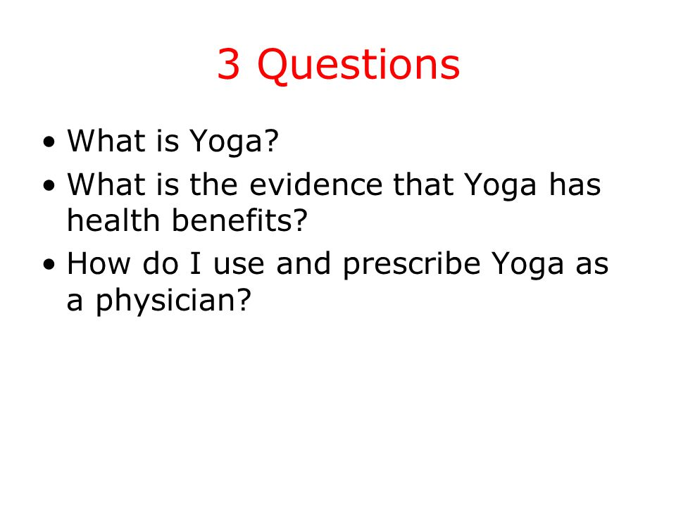3 Questions What is Yoga. What is the evidence that Yoga has health benefits.