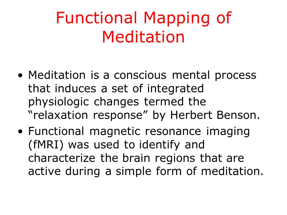 Functional Mapping of Meditation Meditation is a conscious mental process that induces a set of integrated physiologic changes termed the relaxation response by Herbert Benson.