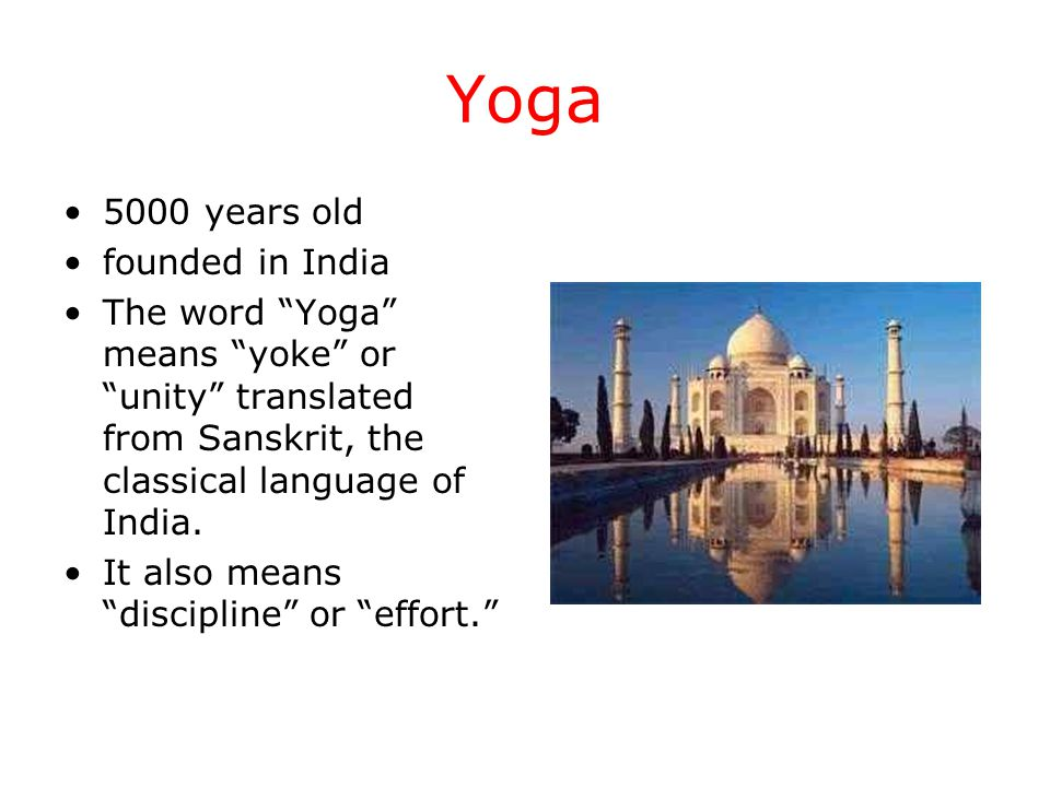 Yoga 5000 years old founded in India The word Yoga means yoke or unity translated from Sanskrit, the classical language of India.