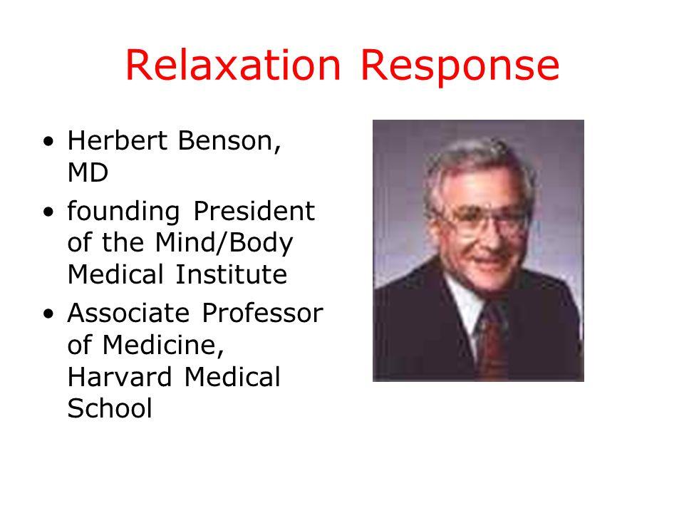 Relaxation Response Herbert Benson, MD founding President of the Mind/Body Medical Institute Associate Professor of Medicine, Harvard Medical School