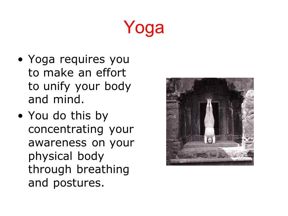 Yoga Yoga requires you to make an effort to unify your body and mind.