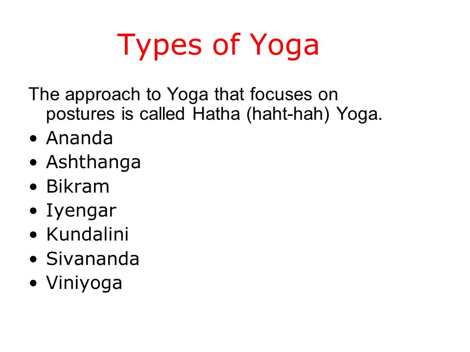 Types of Yoga The approach to Yoga that focuses on postures is called Hatha (haht-hah) Yoga.