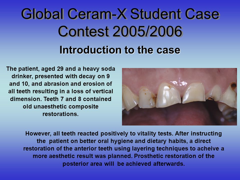 Global Ceram-X Student Case Contest 2005/2006 Introduction to the case The patient, aged 29 and a heavy soda drinker, presented with decay on 9 and 10