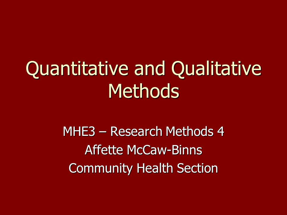 Quantitative and Qualitative Methods MHE3 – Research Methods 4 Affette McCaw-Binns Community Health Section