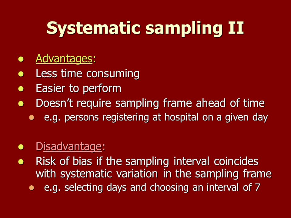 Systematic sampling II Advantages: Advantages: Less time consuming Less time consuming Easier to perform Easier to perform Doesnt require sampling frame ahead of time Doesnt require sampling frame ahead of time e.g.