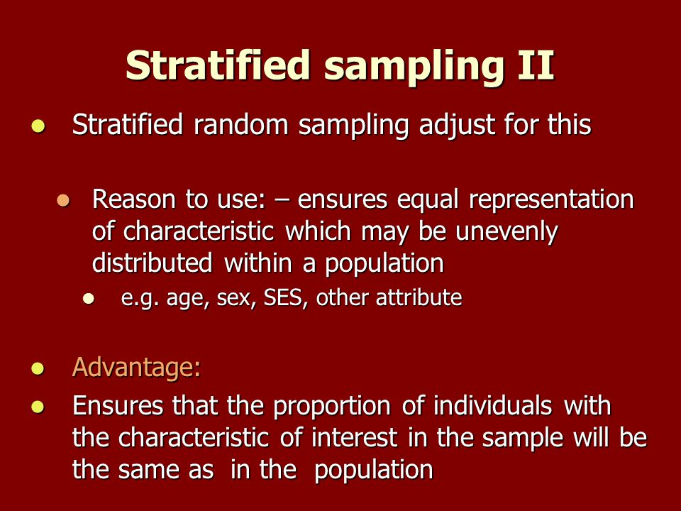 Stratified sampling II Stratified random sampling adjust for this Stratified random sampling adjust for this Reason to use: – ensures equal representation of characteristic which may be unevenly distributed within a population Reason to use: – ensures equal representation of characteristic which may be unevenly distributed within a population e.g.