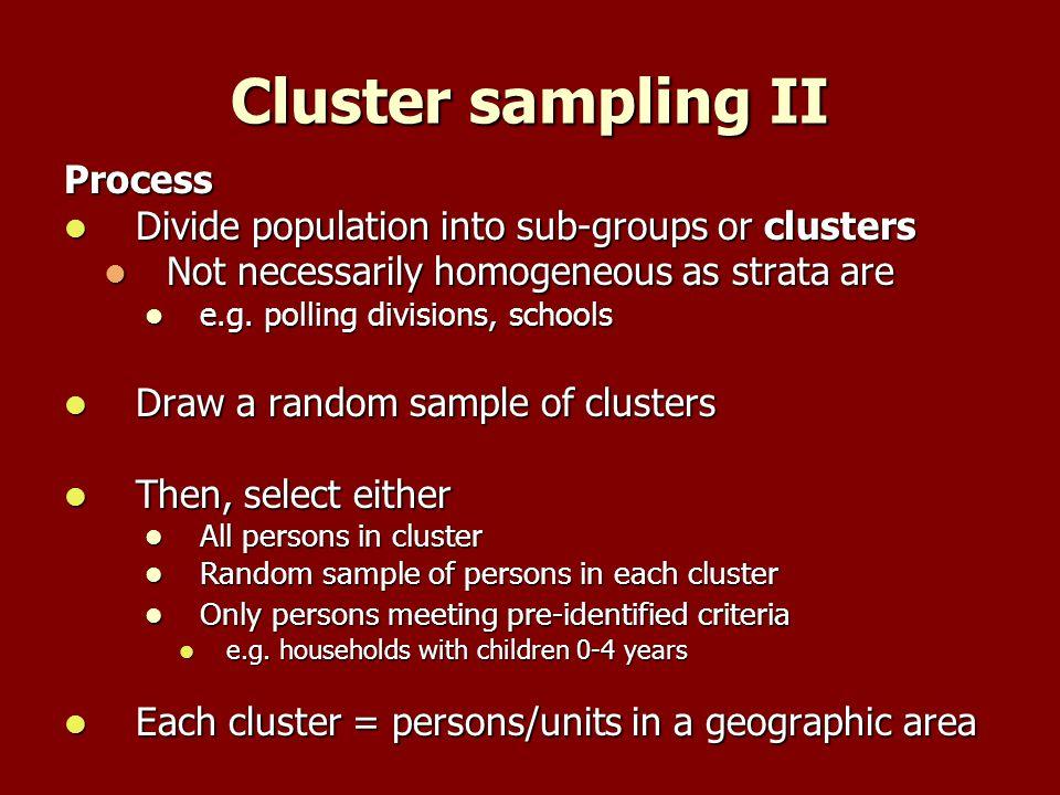 Cluster sampling II Process Divide population into sub-groups or clusters Divide population into sub-groups or clusters Not necessarily homogeneous as strata are Not necessarily homogeneous as strata are e.g.