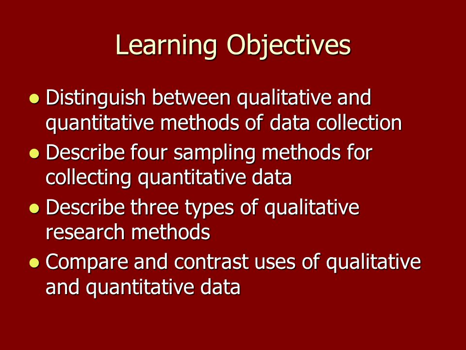 Learning Objectives Distinguish between qualitative and quantitative methods of data collection Distinguish between qualitative and quantitative methods of data collection Describe four sampling methods for collecting quantitative data Describe four sampling methods for collecting quantitative data Describe three types of qualitative research methods Describe three types of qualitative research methods Compare and contrast uses of qualitative and quantitative data Compare and contrast uses of qualitative and quantitative data