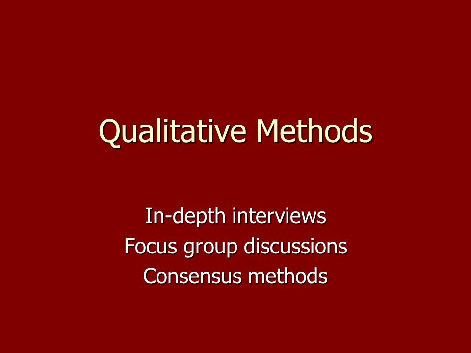 Qualitative Methods In-depth interviews Focus group discussions Consensus methods