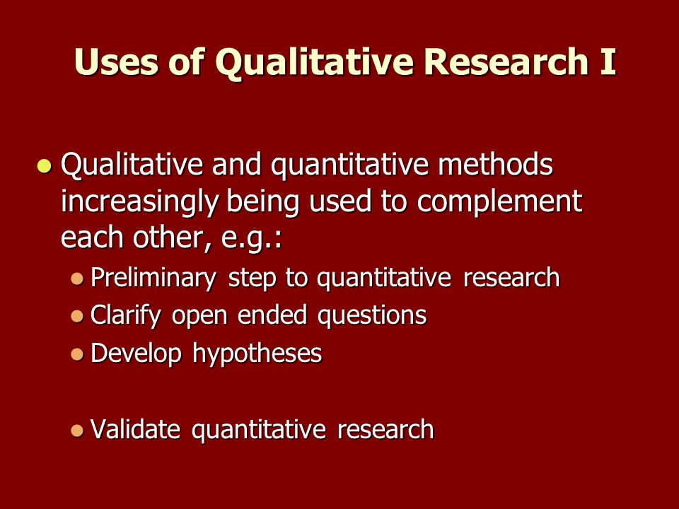 Uses of Qualitative Research I Qualitative and quantitative methods increasingly being used to complement each other, e.g.: Qualitative and quantitative methods increasingly being used to complement each other, e.g.: Preliminary step to quantitative research Preliminary step to quantitative research Clarify open ended questions Clarify open ended questions Develop hypotheses Develop hypotheses Validate quantitative research Validate quantitative research