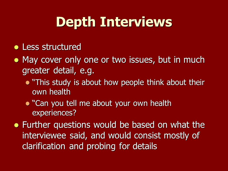 Depth Interviews Less structured Less structured May cover only one or two issues, but in much greater detail, e.g.