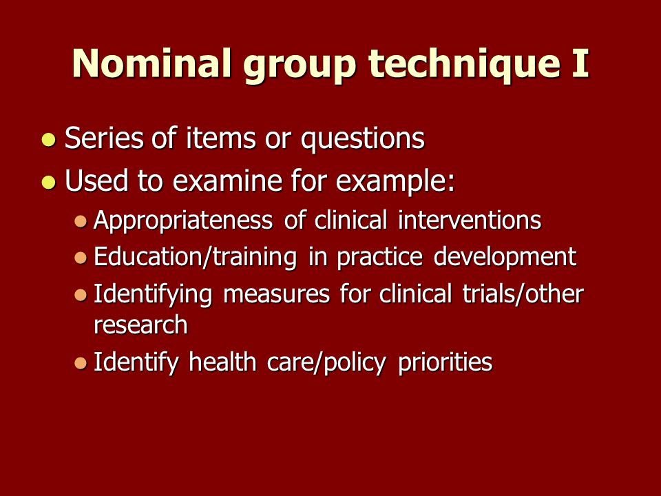 Nominal group technique I Series of items or questions Series of items or questions Used to examine for example: Used to examine for example: Appropriateness of clinical interventions Appropriateness of clinical interventions Education/training in practice development Education/training in practice development Identifying measures for clinical trials/other research Identifying measures for clinical trials/other research Identify health care/policy priorities Identify health care/policy priorities