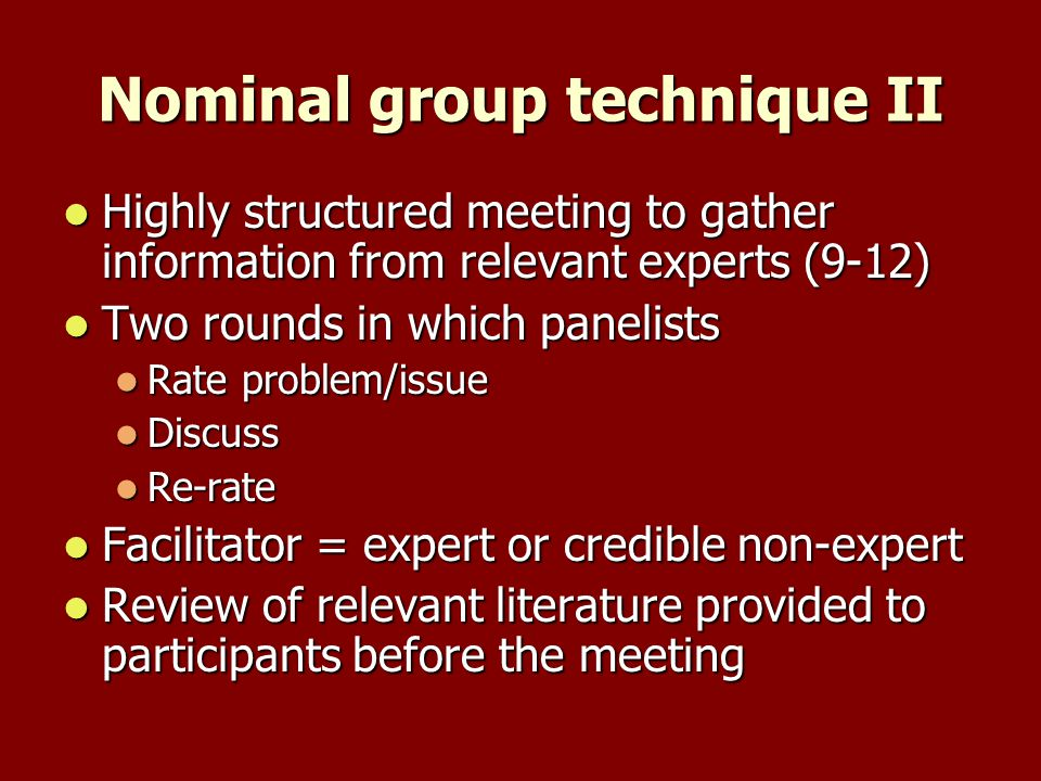 Nominal group technique II Highly structured meeting to gather information from relevant experts (9-12) Highly structured meeting to gather information from relevant experts (9-12) Two rounds in which panelists Two rounds in which panelists Rate problem/issue Rate problem/issue Discuss Discuss Re-rate Re-rate Facilitator = expert or credible non-expert Facilitator = expert or credible non-expert Review of relevant literature provided to participants before the meeting Review of relevant literature provided to participants before the meeting
