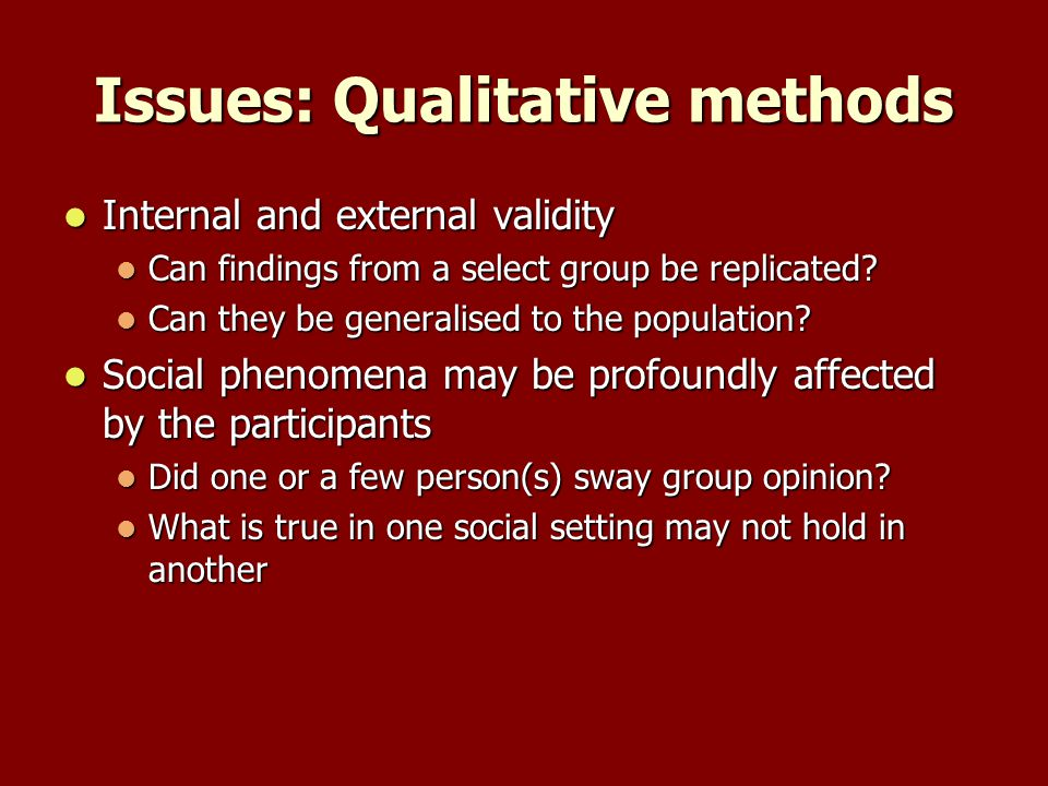 Issues: Qualitative methods Internal and external validity Internal and external validity Can findings from a select group be replicated.