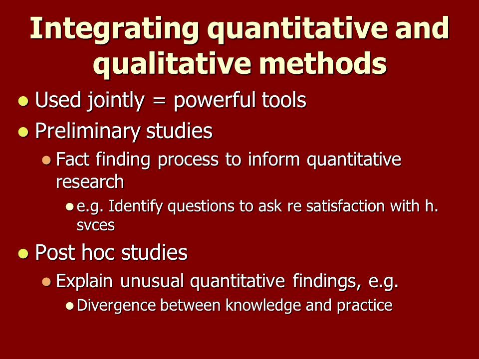 Integrating quantitative and qualitative methods Used jointly = powerful tools Used jointly = powerful tools Preliminary studies Preliminary studies Fact finding process to inform quantitative research Fact finding process to inform quantitative research e.g.
