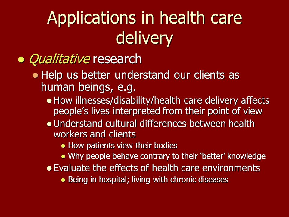 Applications in health care delivery Qualitative research Qualitative research Help us better understand our clients as human beings, e.g.