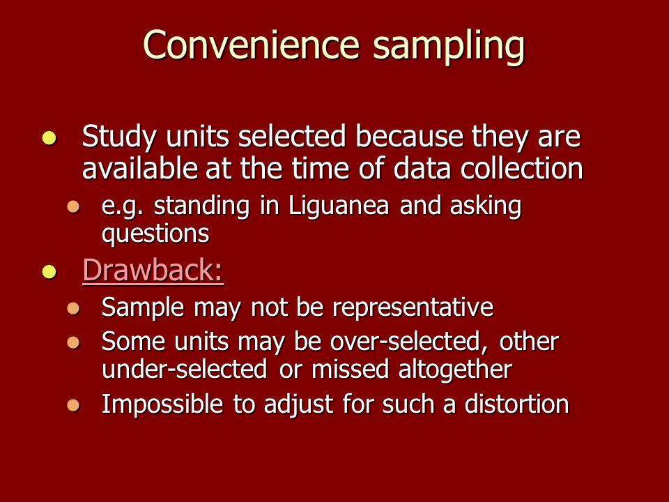 Convenience sampling Study units selected because they are available at the time of data collection Study units selected because they are available at the time of data collection e.g.