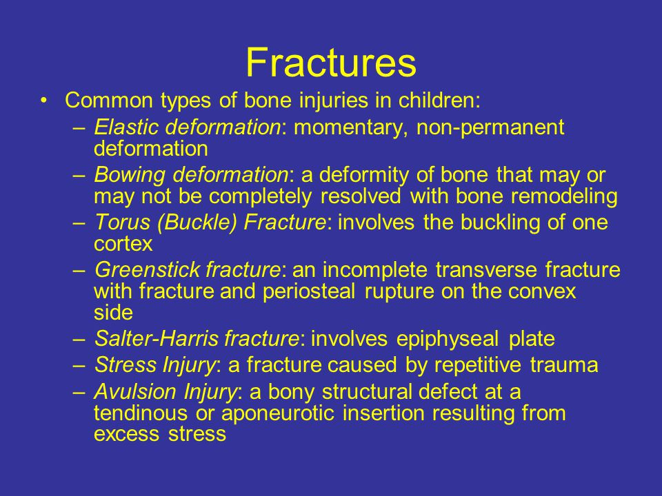 Fractures Common types of bone injuries in children: –Elastic deformation: momentary, non-permanent deformation –Bowing deformation: a deformity of bone that may or may not be completely resolved with bone remodeling –Torus (Buckle) Fracture: involves the buckling of one cortex –Greenstick fracture: an incomplete transverse fracture with fracture and periosteal rupture on the convex side –Salter-Harris fracture: involves epiphyseal plate –Stress Injury: a fracture caused by repetitive trauma –Avulsion Injury: a bony structural defect at a tendinous or aponeurotic insertion resulting from excess stress
