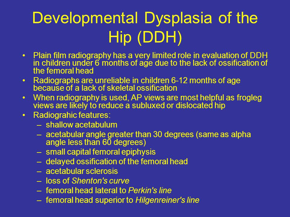 Developmental Dysplasia of the Hip (DDH) Plain film radiography has a very limited role in evaluation of DDH in children under 6 months of age due to the lack of ossification of the femoral head Radiographs are unreliable in children 6-12 months of age because of a lack of skeletal ossification When radiography is used, AP views are most helpful as frogleg views are likely to reduce a subluxed or dislocated hip Radiograhic features: –shallow acetabulum –acetabular angle greater than 30 degrees (same as alpha angle less than 60 degrees) –small capital femoral epiphysis –delayed ossification of the femoral head –acetabular sclerosis –loss of Shenton s curve –femoral head lateral to Perkin s line –femoral head superior to Hilgenreiner s line