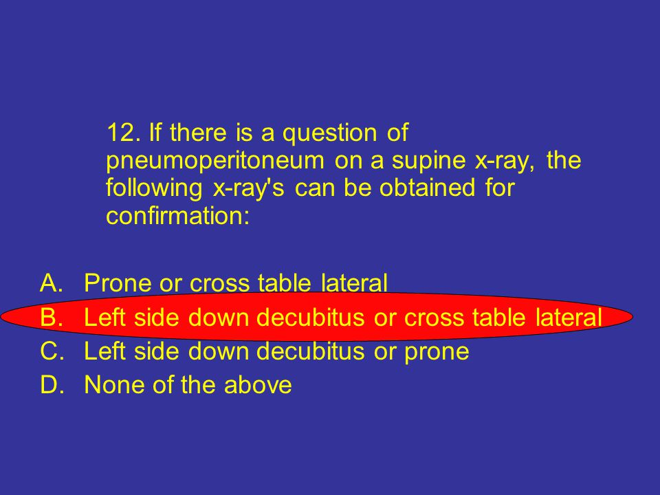 12. If there is a question of pneumoperitoneum on a supine x-ray, the following x-ray's can be obtained for confirmation: A.Prone or cross table later