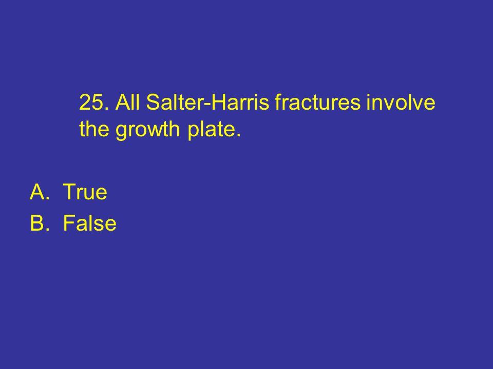 25. All Salter-Harris fractures involve the growth plate. A.True B.False