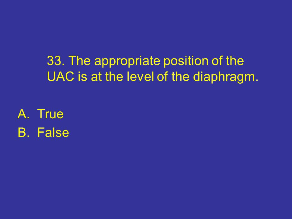 33. The appropriate position of the UAC is at the level of the diaphragm. A.True B.False