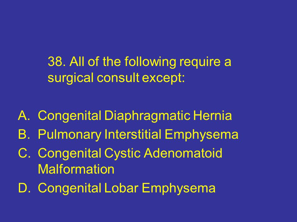 38. All of the following require a surgical consult except: A.Congenital Diaphragmatic Hernia B.Pulmonary Interstitial Emphysema C.Congenital Cystic A