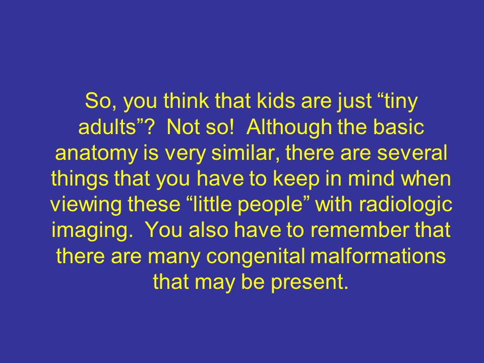 So, you think that kids are just tiny adults.Not so.