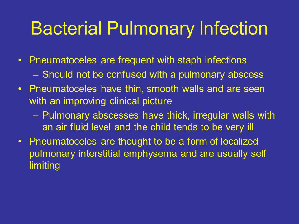 Bacterial Pulmonary Infection Pneumatoceles are frequent with staph infections –Should not be confused with a pulmonary abscess Pneumatoceles have thin, smooth walls and are seen with an improving clinical picture –Pulmonary abscesses have thick, irregular walls with an air fluid level and the child tends to be very ill Pneumatoceles are thought to be a form of localized pulmonary interstitial emphysema and are usually self limiting
