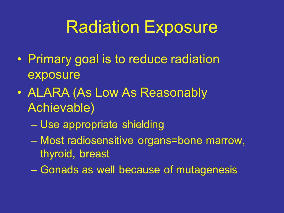 Radiation Exposure Primary goal is to reduce radiation exposure ALARA (As Low As Reasonably Achievable) –Use appropriate shielding –Most radiosensitive organs=bone marrow, thyroid, breast –Gonads as well because of mutagenesis