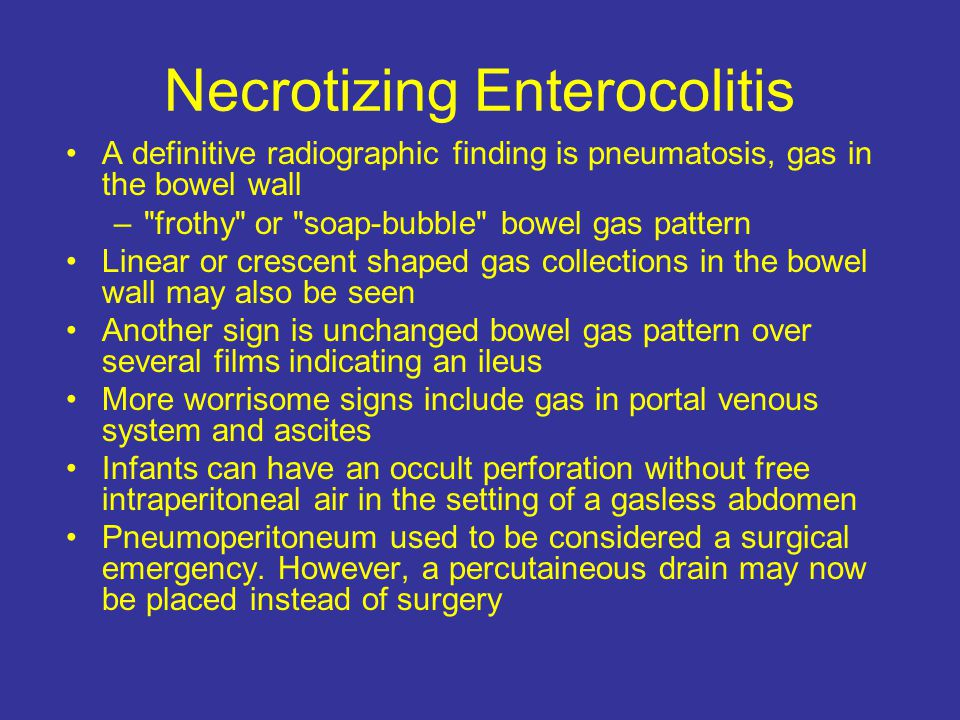 Necrotizing Enterocolitis A definitive radiographic finding is pneumatosis, gas in the bowel wall – frothy or soap-bubble bowel gas pattern Linear or crescent shaped gas collections in the bowel wall may also be seen Another sign is unchanged bowel gas pattern over several films indicating an ileus More worrisome signs include gas in portal venous system and ascites Infants can have an occult perforation without free intraperitoneal air in the setting of a gasless abdomen Pneumoperitoneum used to be considered a surgical emergency.