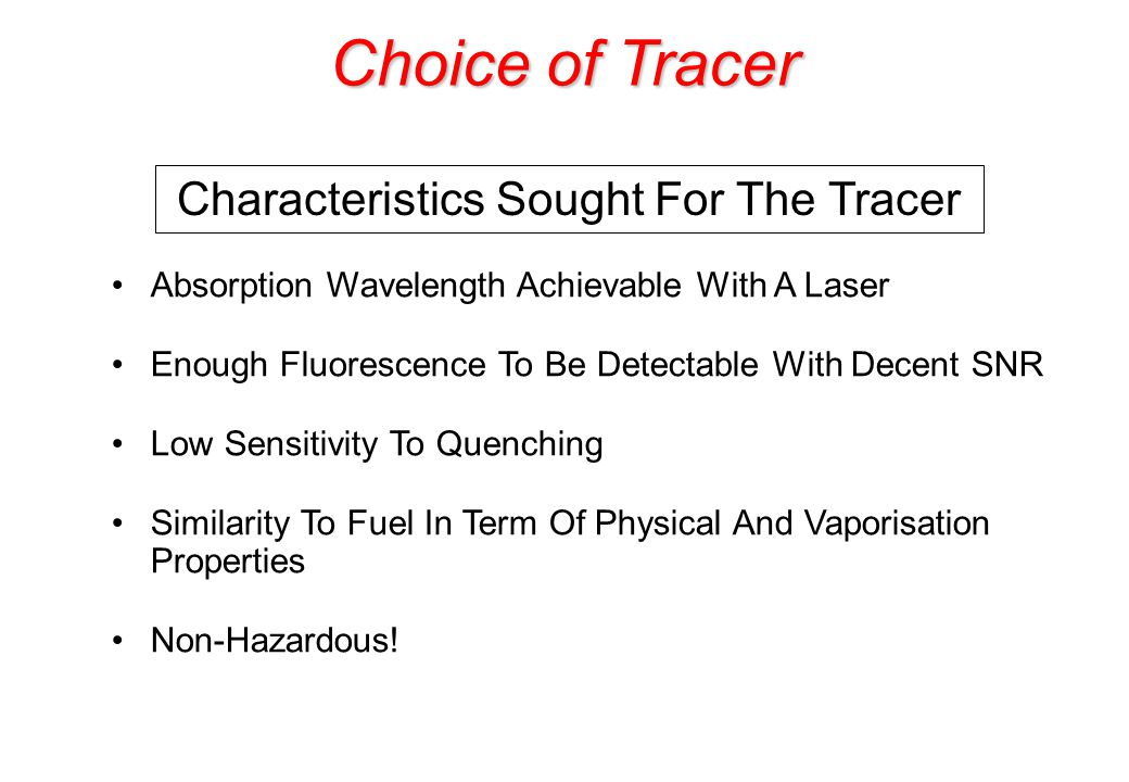 Choice of Tracer Absorption Wavelength Achievable With A Laser Enough Fluorescence To Be Detectable With Decent SNR Low Sensitivity To Quenching Similarity To Fuel In Term Of Physical And Vaporisation Properties Non-Hazardous.