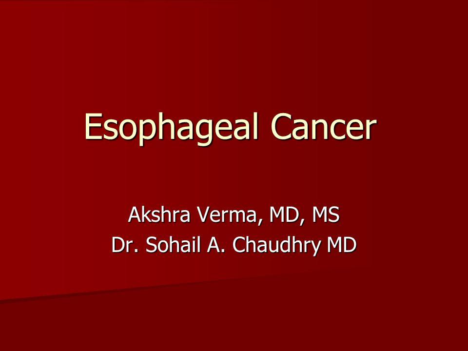 Esophageal Cancer Akshra Verma, MD, MS Dr. Sohail A. Chaudhry MD