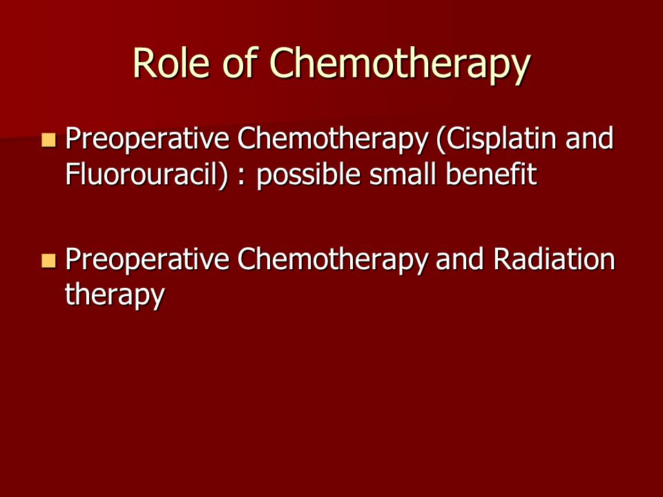 Role of Chemotherapy Preoperative Chemotherapy (Cisplatin and Fluorouracil) : possible small benefit Preoperative Chemotherapy (Cisplatin and Fluorour