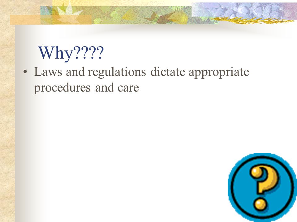 Why???? Laws and regulations dictate appropriate procedures and care