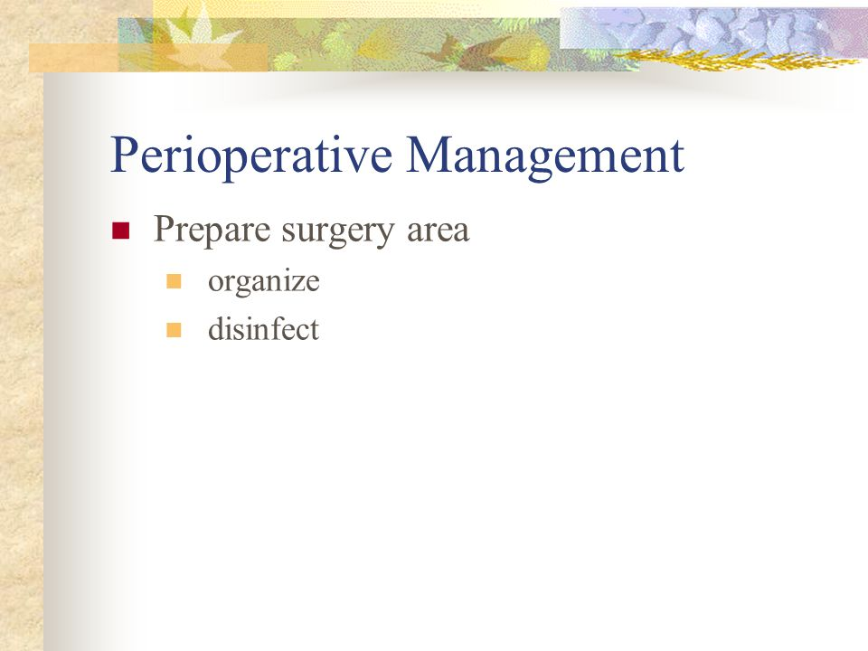Preoperative Management Animal health status Period of stabilization Proper handling and restraint Stress-reduction Food and water NOT withheld AVOID antimicrobial agents