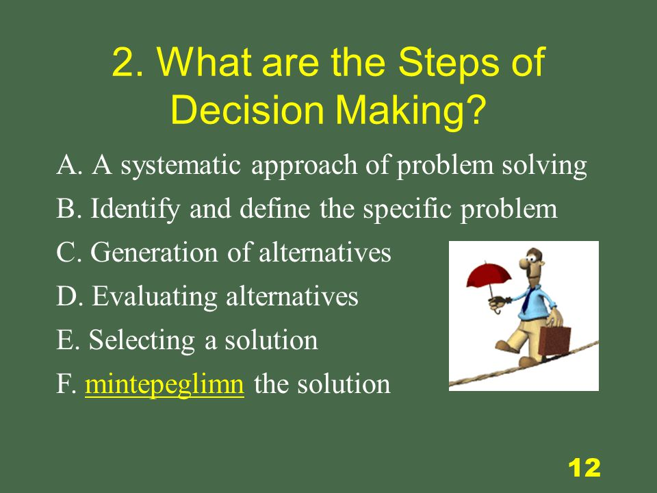 12 2. What are the Steps of Decision Making. F. mintepeglimn the solution A.