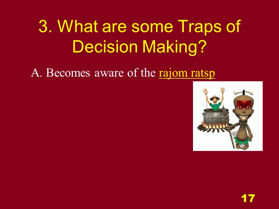 17 3. What are some Traps of Decision Making A. Becomes aware of the rajom ratsp