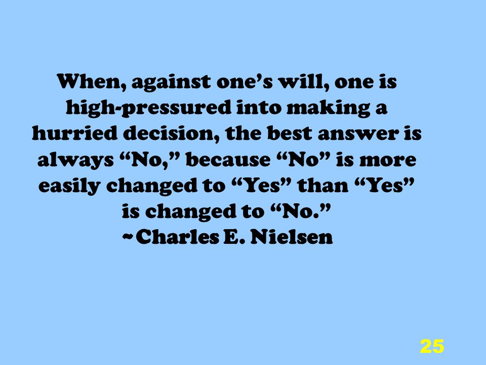 25 When, against ones will, one is high-pressured into making a hurried decision, the best answer is always No, because No is more easily changed to Yes than Yes is changed to No.