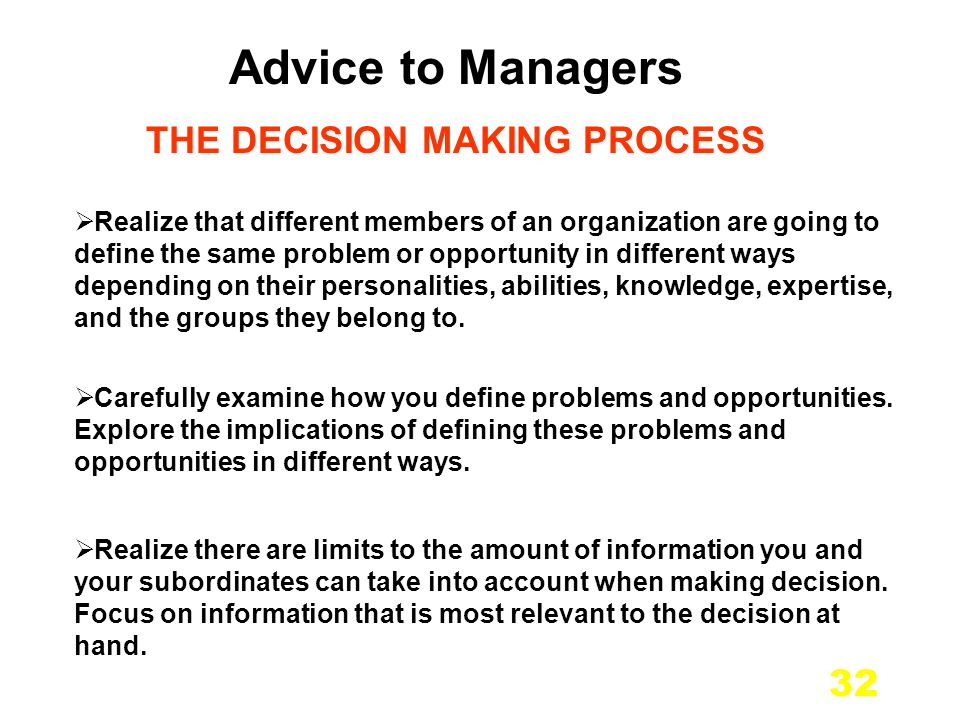32 Advice to Managers THE DECISION MAKING PROCESS Realize that different members of an organization are going to define the same problem or opportunity in different ways depending on their personalities, abilities, knowledge, expertise, and the groups they belong to.