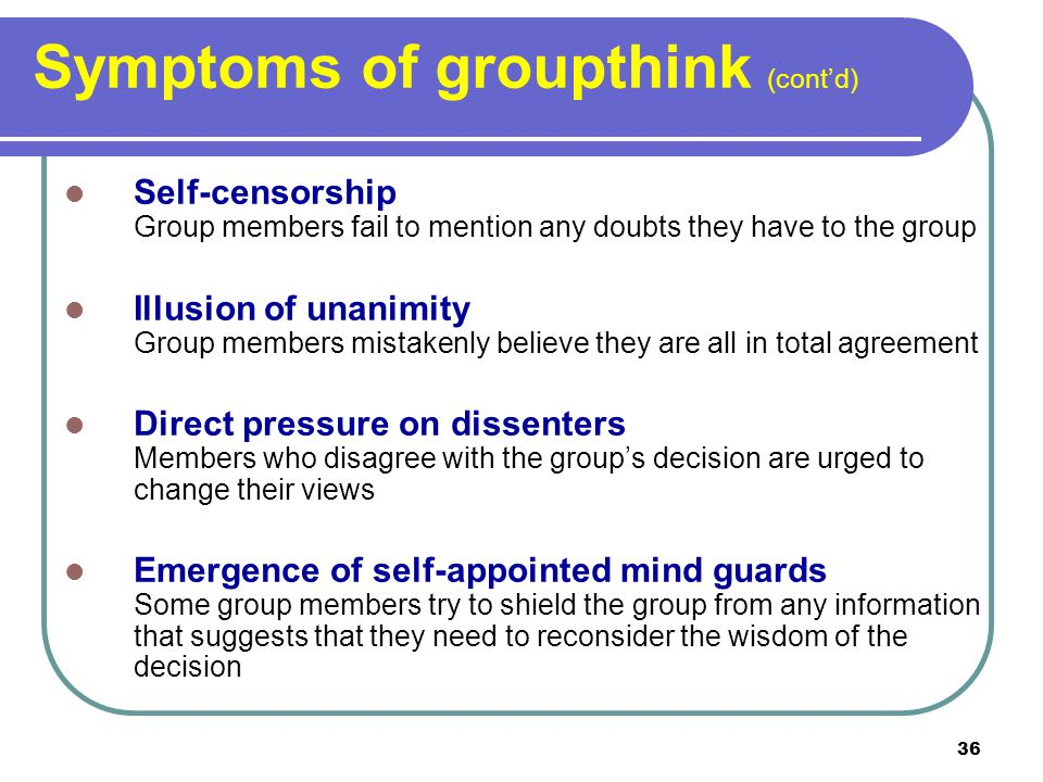 36 Symptoms of groupthink (contd) Self-censorship Group members fail to mention any doubts they have to the group Illusion of unanimity Group members mistakenly believe they are all in total agreement Direct pressure on dissenters Members who disagree with the groups decision are urged to change their views Emergence of self-appointed mind guards Some group members try to shield the group from any information that suggests that they need to reconsider the wisdom of the decision