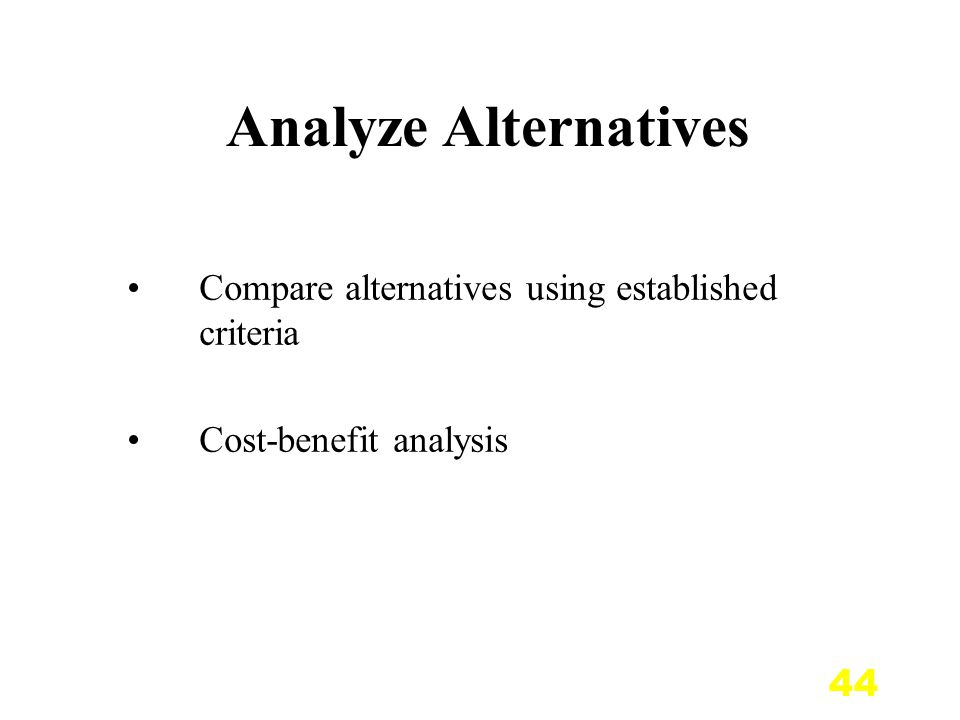 44 Analyze Alternatives Compare alternatives using established criteria Cost-benefit analysis