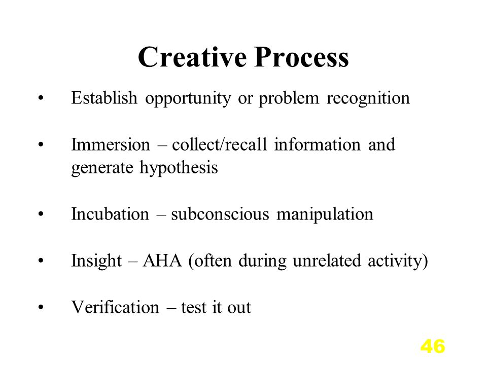 46 Creative Process Establish opportunity or problem recognition Immersion – collect/recall information and generate hypothesis Incubation – subconscious manipulation Insight – AHA (often during unrelated activity) Verification – test it out