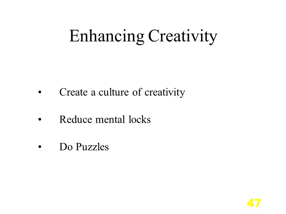 47 Enhancing Creativity Create a culture of creativity Reduce mental locks Do Puzzles