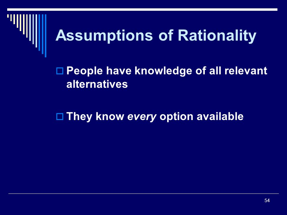 54 Assumptions of Rationality People have knowledge of all relevant alternatives They know every option available