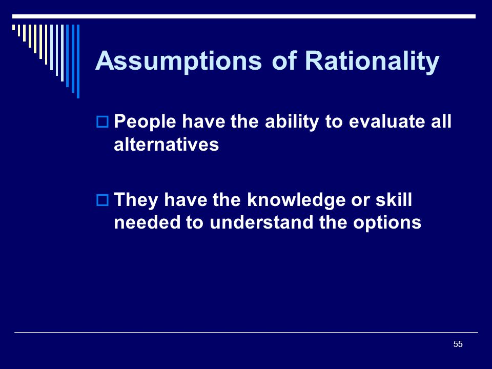 55 Assumptions of Rationality People have the ability to evaluate all alternatives They have the knowledge or skill needed to understand the options