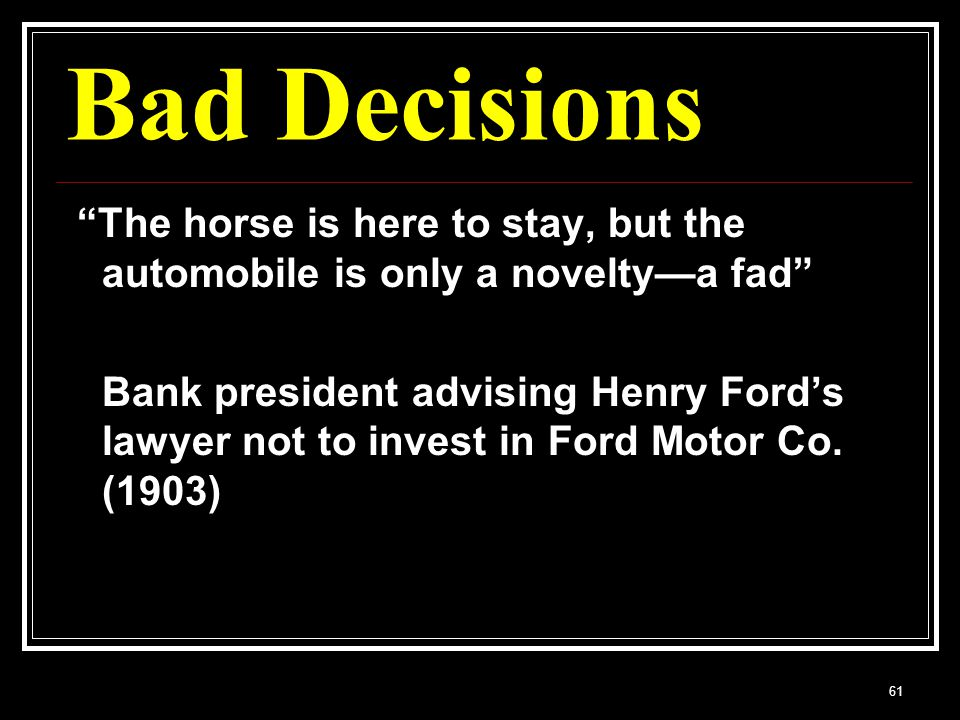 61 Bad Decisions The horse is here to stay, but the automobile is only a noveltya fad Bank president advising Henry Fords lawyer not to invest in Ford Motor Co.